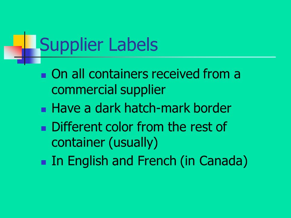Supplier Labels On all containers received from a commercial supplier Have a dark hatch-mark border Different color from the rest of container (usually) In English and French (in Canada)