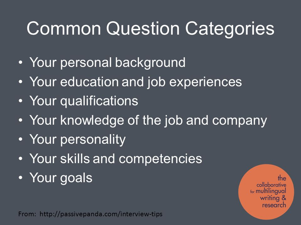 Common Question Categories Your personal background Your education and job experiences Your qualifications Your knowledge of the job and company Your personality Your skills and competencies Your goals From:
