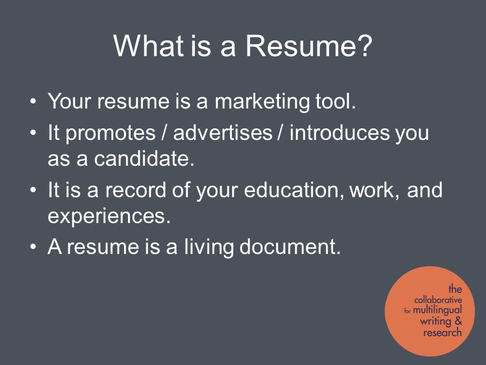 What is a Resume. Your resume is a marketing tool.
