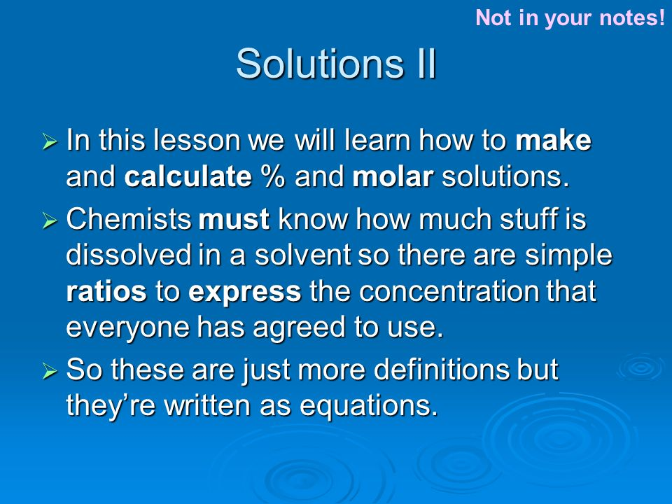 Solutions II  In this lesson we will learn how to make and calculate % and molar solutions.