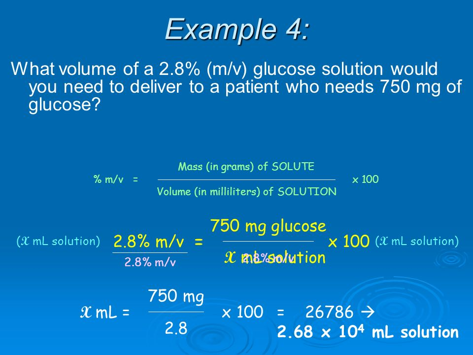 Example 4: What volume of a 2.8% (m/v) glucose solution would you need to deliver to a patient who needs 750 mg of glucose.