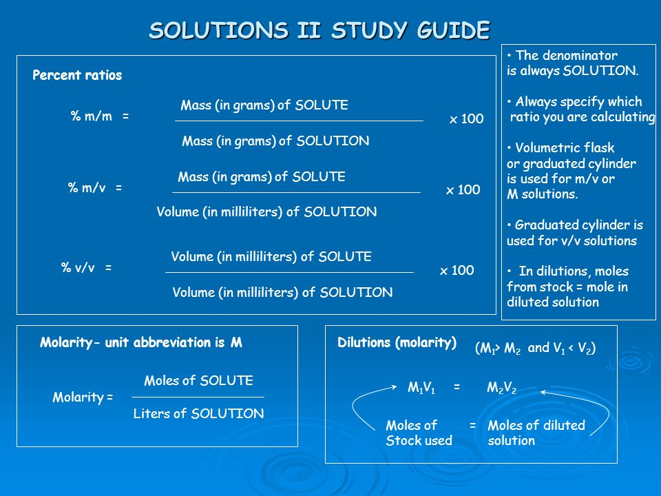SOLUTIONS II STUDY GUIDE Percent ratios % m/m = Mass (in grams) of SOLUTE Mass (in grams) of SOLUTION x 100 % m/v = Mass (in grams) of SOLUTE Volume (in milliliters) of SOLUTION x 100 % v/v = Volume (in milliliters) of SOLUTE Volume (in milliliters) of SOLUTION x 100 Molarity- unit abbreviation is M Molarity = Moles of SOLUTE Liters of SOLUTION Dilutions (molarity) M 1 V 1 = M 2 V 2 Moles of Stock used = Moles of diluted solution (M 1 > M 2 and V 1 < V 2 ) The denominator is always SOLUTION.