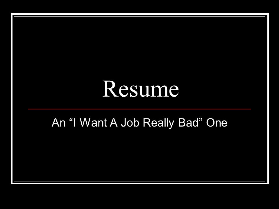resume an i want a job really bad one letterhead include name