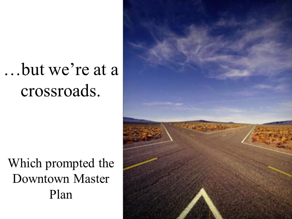 …but we're at a crossroads. Which prompted the Downtown Master Plan