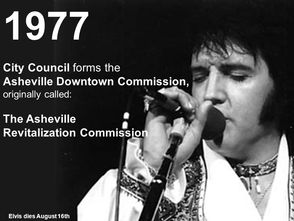 City Council forms the Asheville Downtown Commission, originally called: The Asheville Revitalization Commission 1977 Elvis dies August 16th