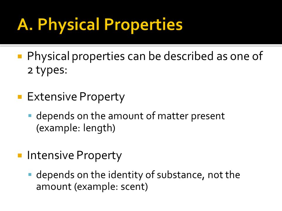  Physical properties can be described as one of 2 types:  Extensive Property  depends on the amount of matter present (example: length)  Intensive Property  depends on the identity of substance, not the amount (example: scent)