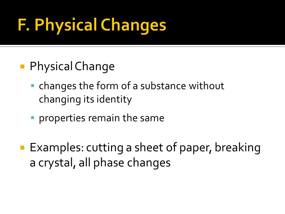  Physical Change  changes the form of a substance without changing its identity  properties remain the same  Examples: cutting a sheet of paper, breaking a crystal, all phase changes