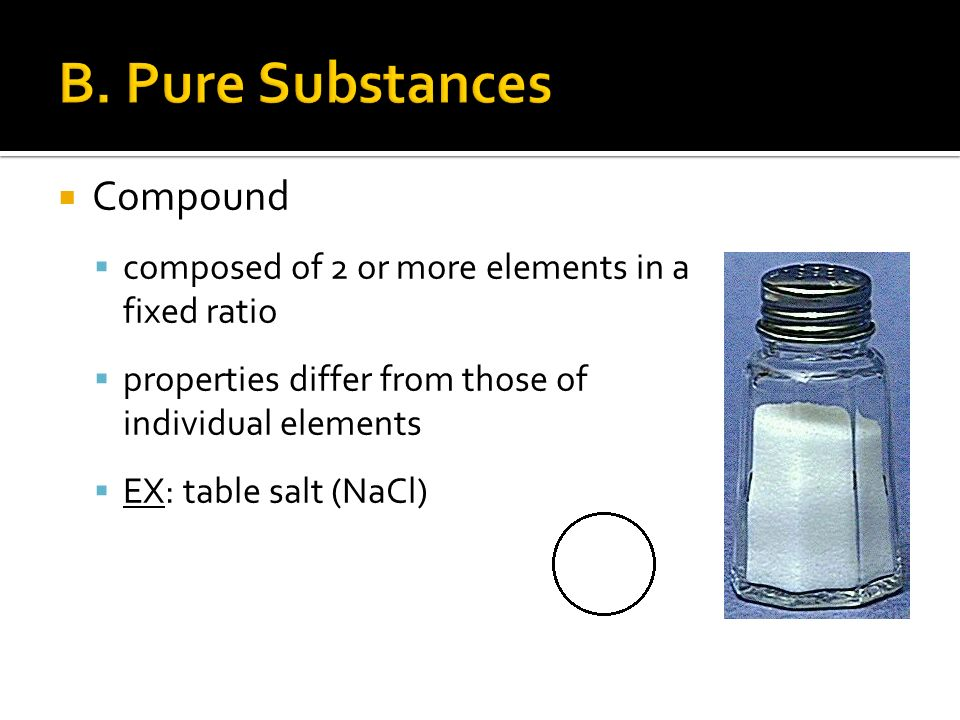  Compound  composed of 2 or more elements in a fixed ratio  properties differ from those of individual elements  EX: table salt (NaCl)