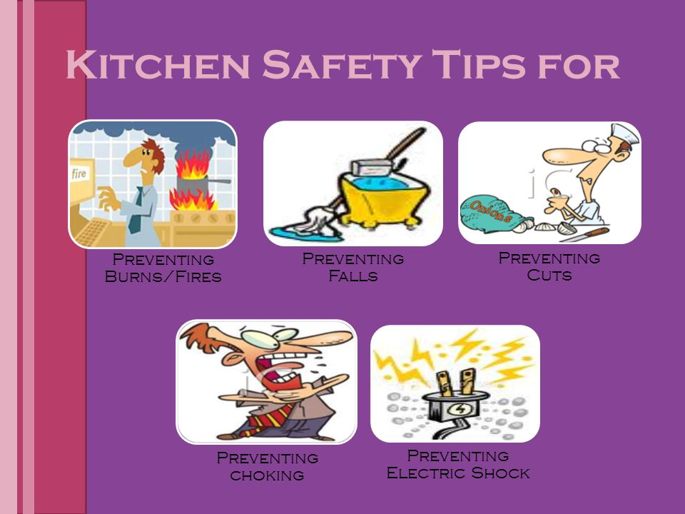 Kitchen Safety Tips for Preventing Burns/Fires Preventing Falls Preventing Cuts Preventing choking Preventing Electric Shock