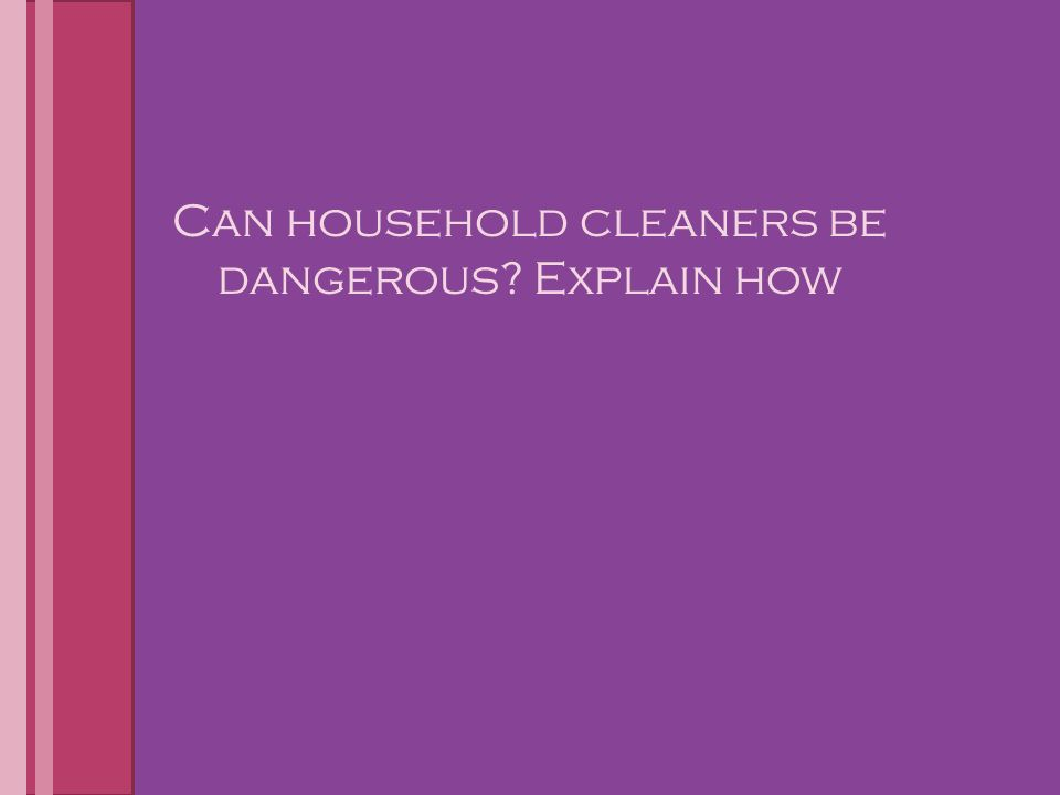 Can household cleaners be dangerous Explain how
