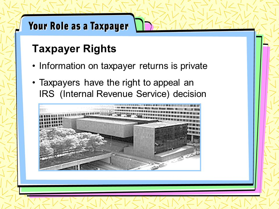 Information on taxpayer returns is private Taxpayer Rights Taxpayers have the right to appeal an IRS (Internal Revenue Service) decision