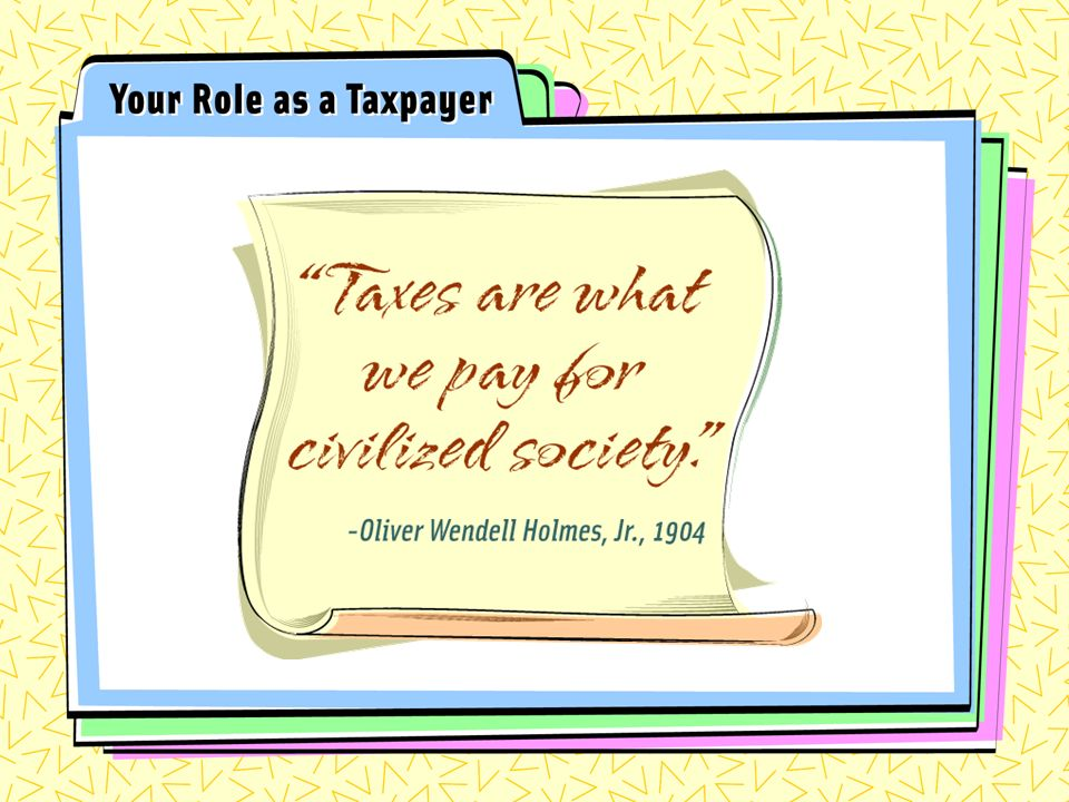 Taxes are what we pay for civilized society Oliver Wendell Holmes Jr., 1904