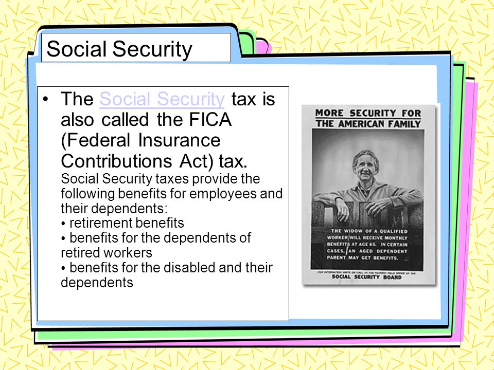 Social Security The Social Security tax is also called the FICA (Federal Insurance Contributions Act) tax.