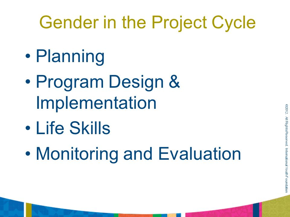 Gender in the Project Cycle Planning Program Design & Implementation Life Skills Monitoring and Evaluation ©2012.