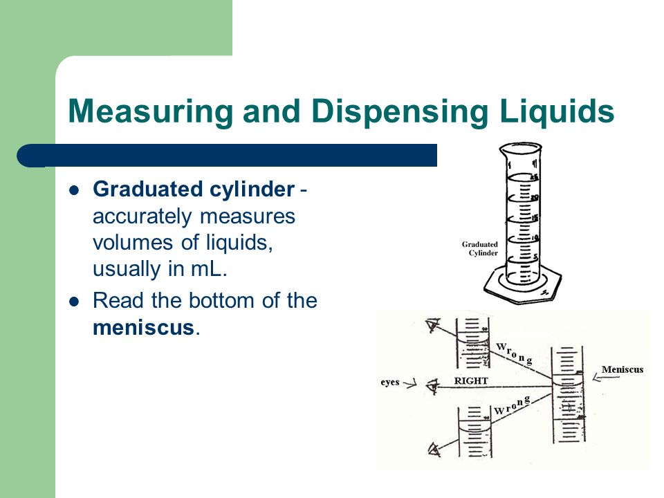Measuring and Dispensing Liquids Graduated cylinder - accurately measures volumes of liquids, usually in mL.