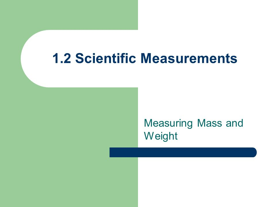1.2 Scientific Measurements Measuring Mass and Weight