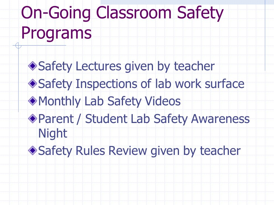 On-Going Classroom Safety Programs Safety Lectures given by teacher Safety Inspections of lab work surface Monthly Lab Safety Videos Parent / Student Lab Safety Awareness Night Safety Rules Review given by teacher
