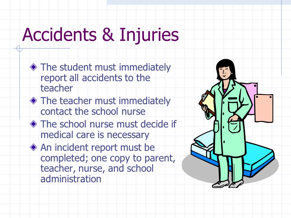Accidents & Injuries The student must immediately report all accidents to the teacher The teacher must immediately contact the school nurse The school nurse must decide if medical care is necessary An incident report must be completed; one copy to parent, teacher, nurse, and school administration