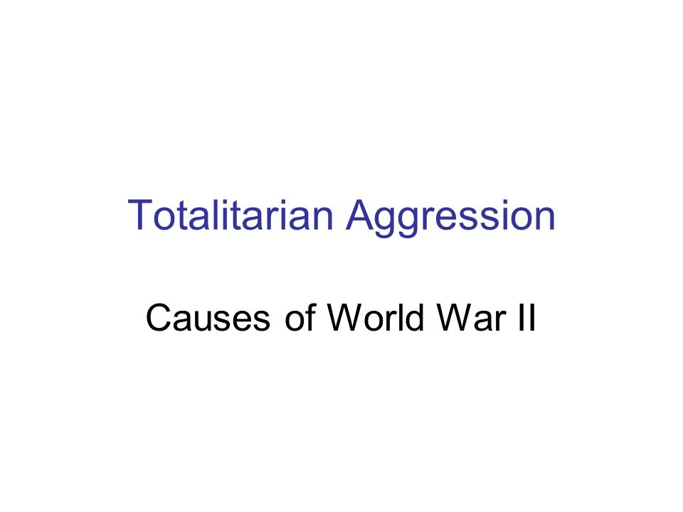 Totalitarian Aggression Causes of World War II