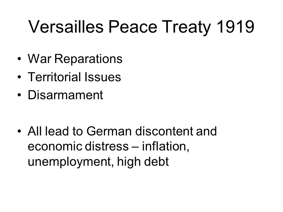 Versailles Peace Treaty 1919 War Reparations Territorial Issues Disarmament All lead to German discontent and economic distress – inflation, unemployment, high debt