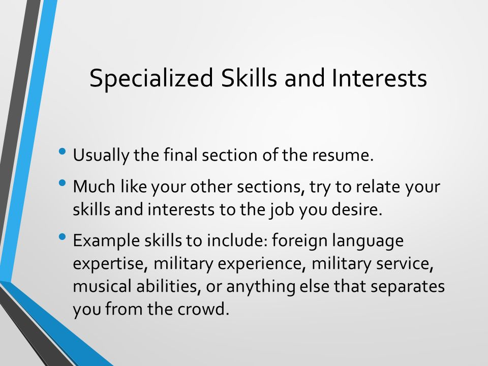Specialized Skills and Interests Usually the final section of the resume.