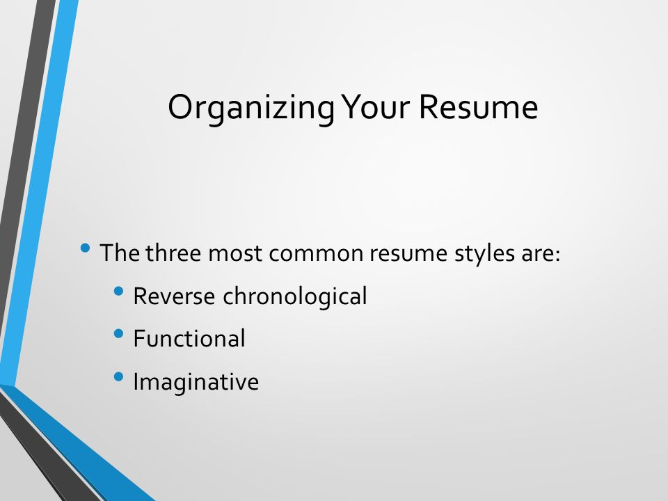 Organizing Your Resume The three most common resume styles are: Reverse chronological Functional Imaginative