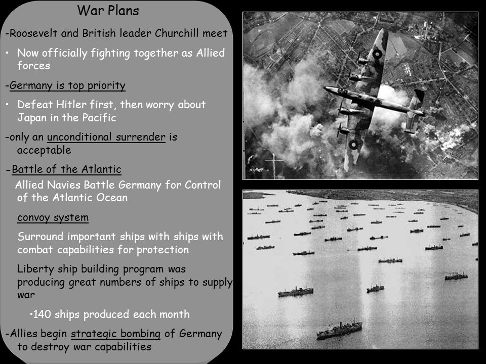 War Plans -Roosevelt and British leader Churchill meet Now officially fighting together as Allied forces -Germany is top priority Defeat Hitler first, then worry about Japan in the Pacific -only an unconditional surrender is acceptable -Battle of the Atlantic Allied Navies Battle Germany for Control of the Atlantic Ocean convoy system Surround important ships with ships with combat capabilities for protection Liberty ship building program was producing great numbers of ships to supply war 140 ships produced each month -Allies begin strategic bombing of Germany to destroy war capabilities