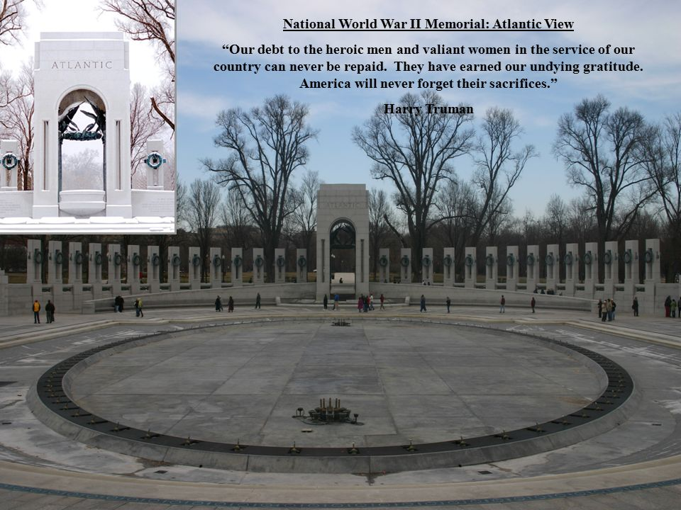 National World War II Memorial: Atlantic View Our debt to the heroic men and valiant women in the service of our country can never be repaid.
