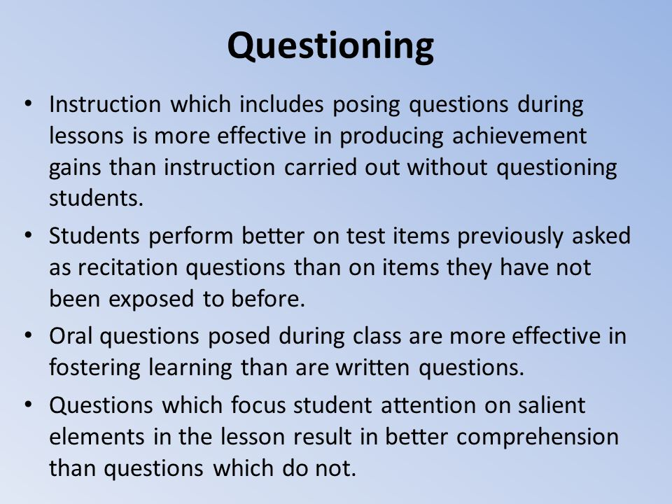 Questioning Instruction which includes posing questions during lessons is more effective in producing achievement gains than instruction carried out without questioning students.