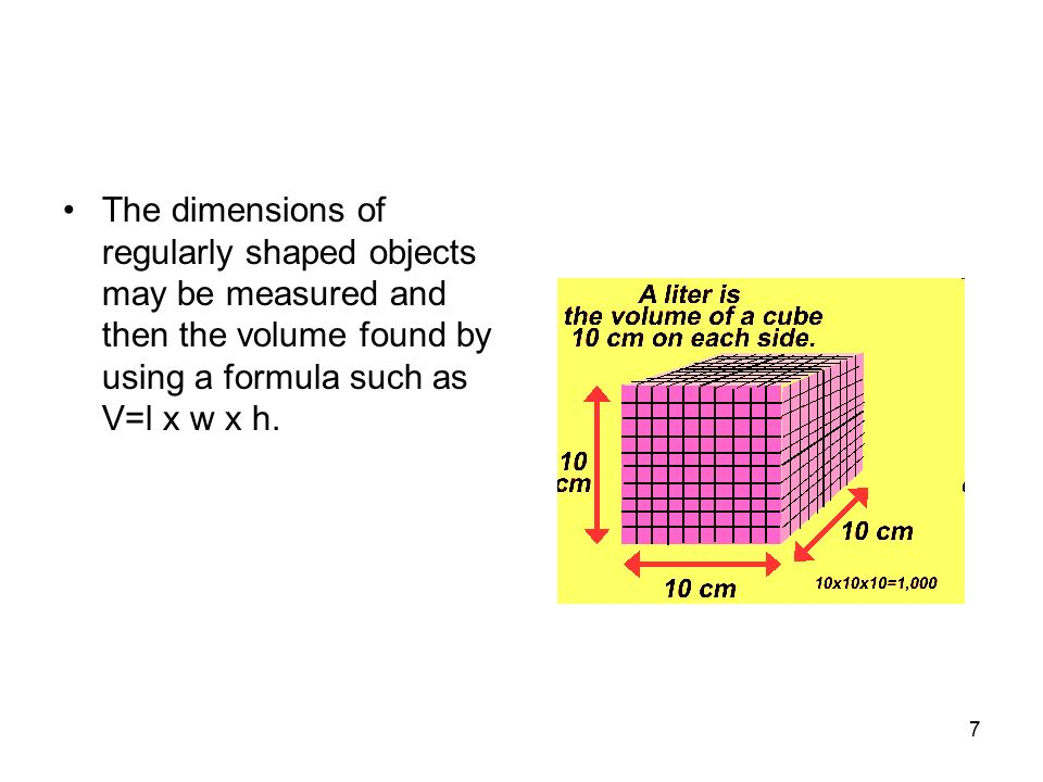 The dimensions of regularly shaped objects may be measured and then the volume found by using a formula such as V=l x w x h.