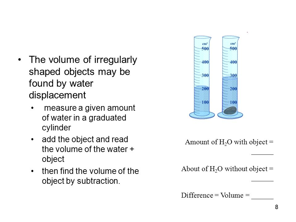 The volume of irregularly shaped objects may be found by water displacement measure a given amount of water in a graduated cylinder add the object and read the volume of the water + object then find the volume of the object by subtraction.