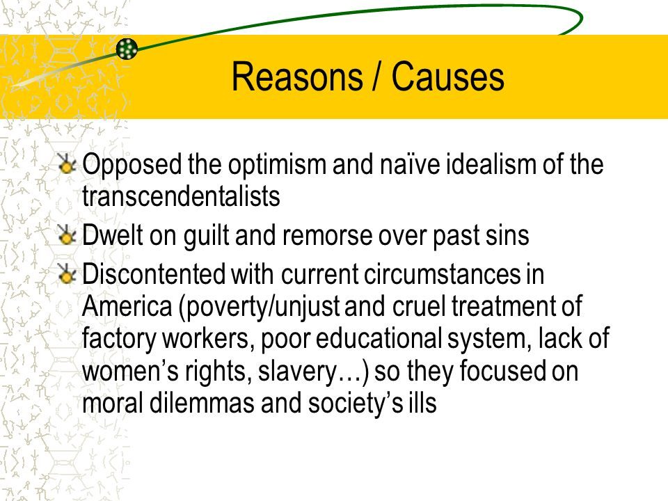Reasons / Causes Opposed the optimism and naïve idealism of the transcendentalists Dwelt on guilt and remorse over past sins Discontented with current circumstances in America (poverty/unjust and cruel treatment of factory workers, poor educational system, lack of women's rights, slavery…) so they focused on moral dilemmas and society's ills