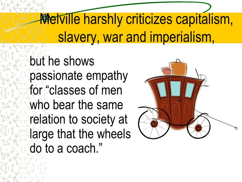 Melville harshly criticizes capitalism, slavery, war and imperialism, but he shows passionate empathy for classes of men who bear the same relation to society at large that the wheels do to a coach.