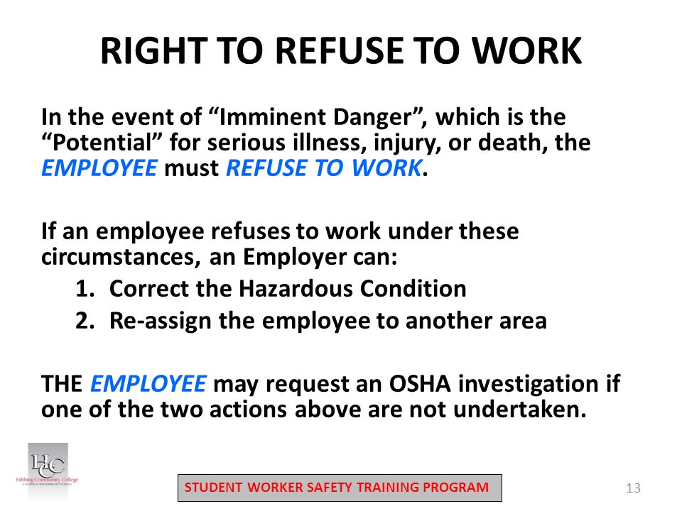 STUDENT WORKER SAFETY TRAINING PROGRAM 13 RIGHT TO REFUSE TO WORK In the event of Imminent Danger , which is the Potential for serious illness, injury, or death, the EMPLOYEE must REFUSE TO WORK.