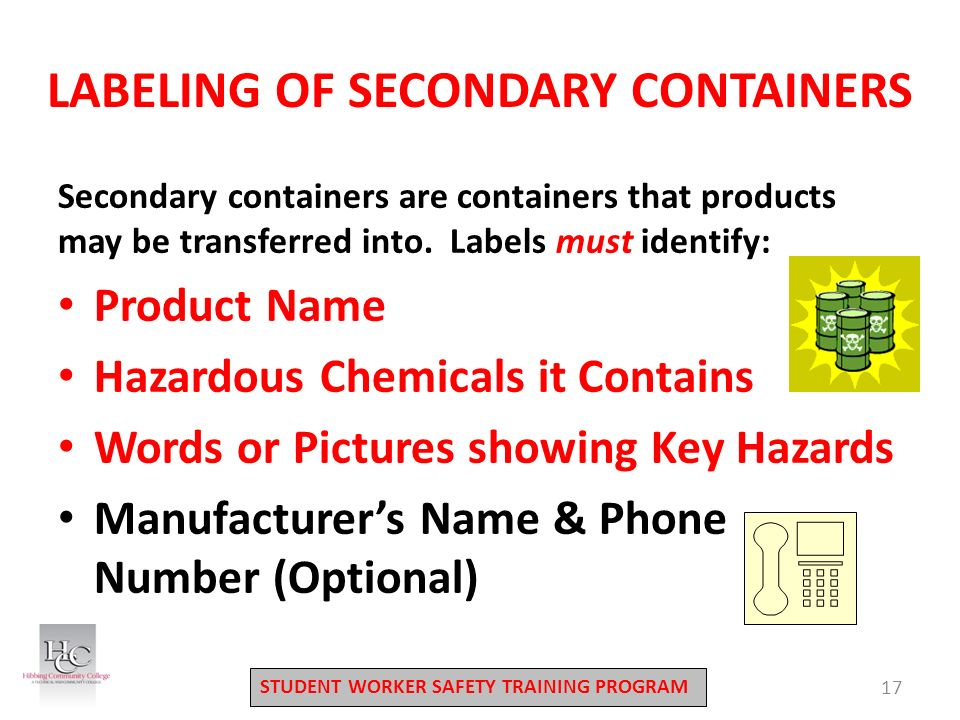 STUDENT WORKER SAFETY TRAINING PROGRAM LABELING OF SECONDARY CONTAINERS 17 Secondary containers are containers that products may be transferred into.