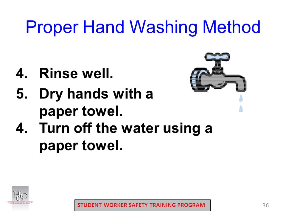 STUDENT WORKER SAFETY TRAINING PROGRAM 36 Proper Hand Washing Method 4.Rinse well.
