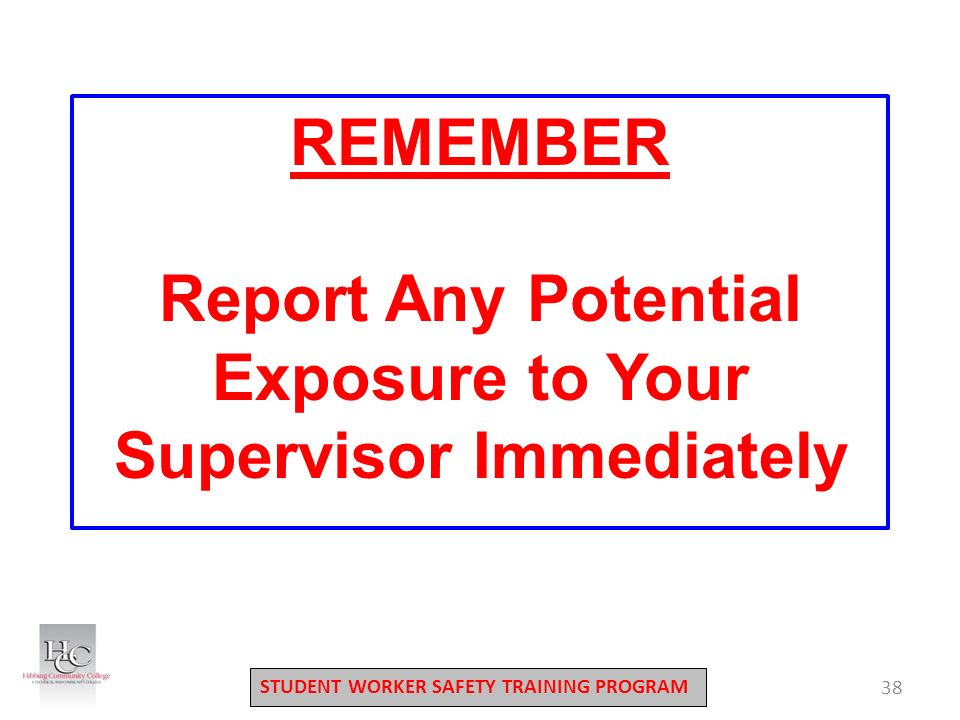 STUDENT WORKER SAFETY TRAINING PROGRAM 38 REMEMBER Report Any Potential Exposure to Your Supervisor Immediately
