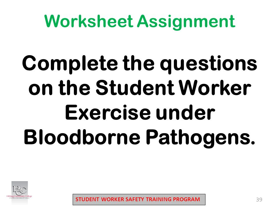 STUDENT WORKER SAFETY TRAINING PROGRAM 39 Complete the questions on the Student Worker Exercise under Bloodborne Pathogens.