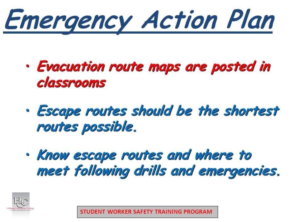 STUDENT WORKER SAFETY TRAINING PROGRAM Emergency Action Plan Evacuation route maps are posted in classroomsEvacuation route maps are posted in classrooms Escape routes should be the shortest routes possible.Escape routes should be the shortest routes possible.