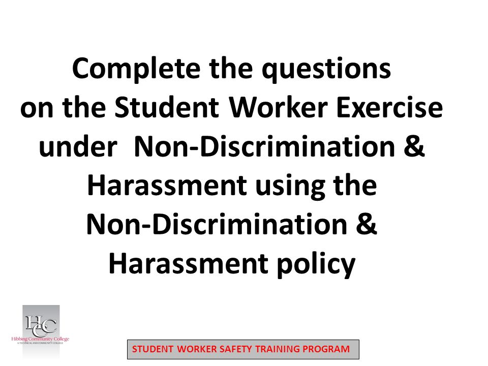 STUDENT WORKER SAFETY TRAINING PROGRAM Complete the questions on the Student Worker Exercise under Non-Discrimination & Harassment using the Non-Discrimination & Harassment policy