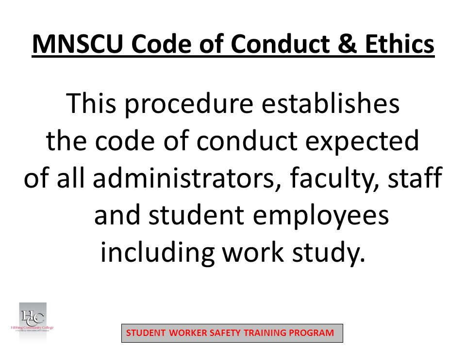 STUDENT WORKER SAFETY TRAINING PROGRAM MNSCU Code of Conduct & Ethics This procedure establishes the code of conduct expected of all administrators, faculty, staff and student employees including work study.