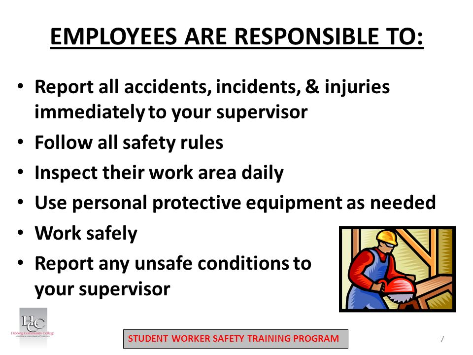 STUDENT WORKER SAFETY TRAINING PROGRAM EMPLOYEES ARE RESPONSIBLE TO: Report all accidents, incidents, & injuries immediately to your supervisor Follow all safety rules Inspect their work area daily Use personal protective equipment as needed Work safely Report any unsafe conditions to your supervisor 7