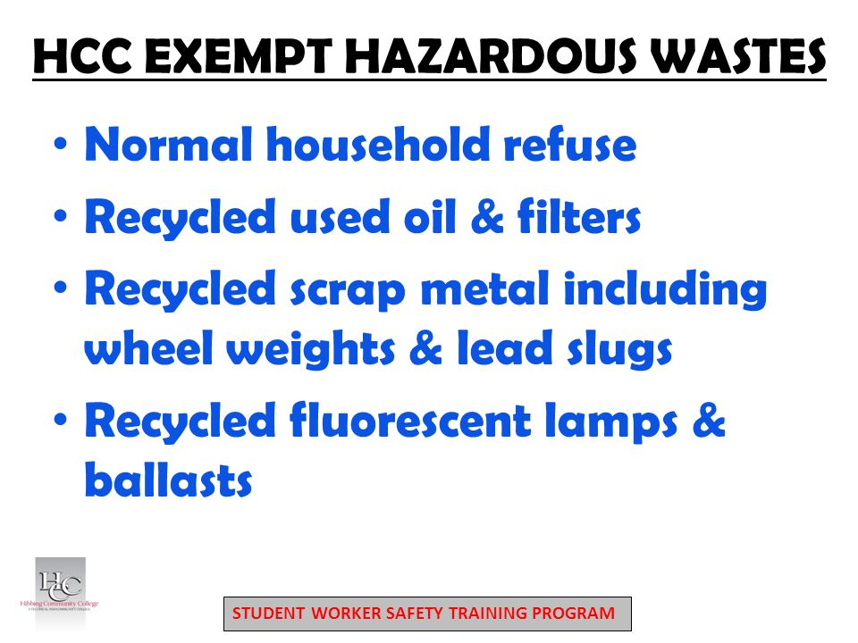 STUDENT WORKER SAFETY TRAINING PROGRAM HCC EXEMPT HAZARDOUS WASTES Normal household refuse Recycled used oil & filters Recycled scrap metal including wheel weights & lead slugs Recycled fluorescent lamps & ballasts
