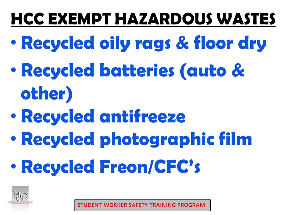 STUDENT WORKER SAFETY TRAINING PROGRAM HCC EXEMPT HAZARDOUS WASTES Recycled oily rags & floor dry Recycled batteries (auto & other) Recycled antifreeze Recycled photographic film Recycled Freon/CFC's