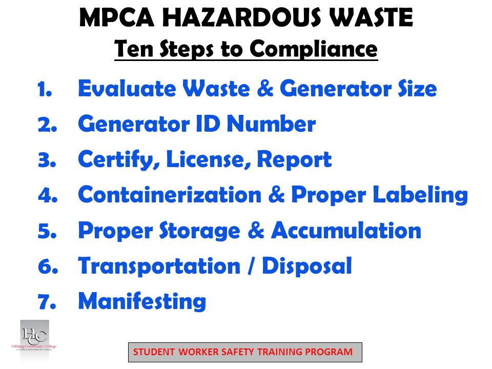 STUDENT WORKER SAFETY TRAINING PROGRAM MPCA HAZARDOUS WASTE Ten Steps to Compliance 1.Evaluate Waste & Generator Size 2.Generator ID Number 3.Certify, License, Report 4.Containerization & Proper Labeling 5.Proper Storage & Accumulation 6.Transportation / Disposal 7.Manifesting