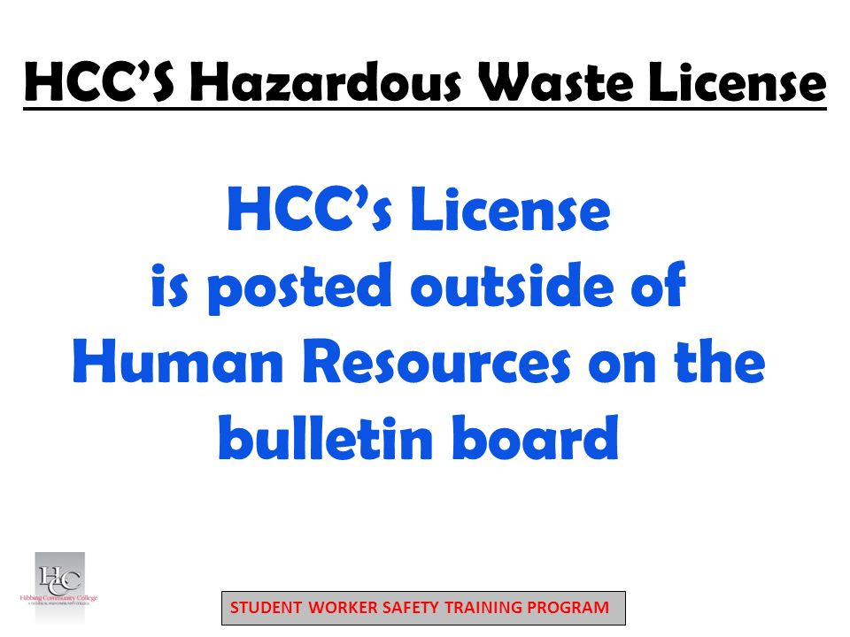 STUDENT WORKER SAFETY TRAINING PROGRAM HCC'S Hazardous Waste License HCC's License is posted outside of Human Resources on the bulletin board