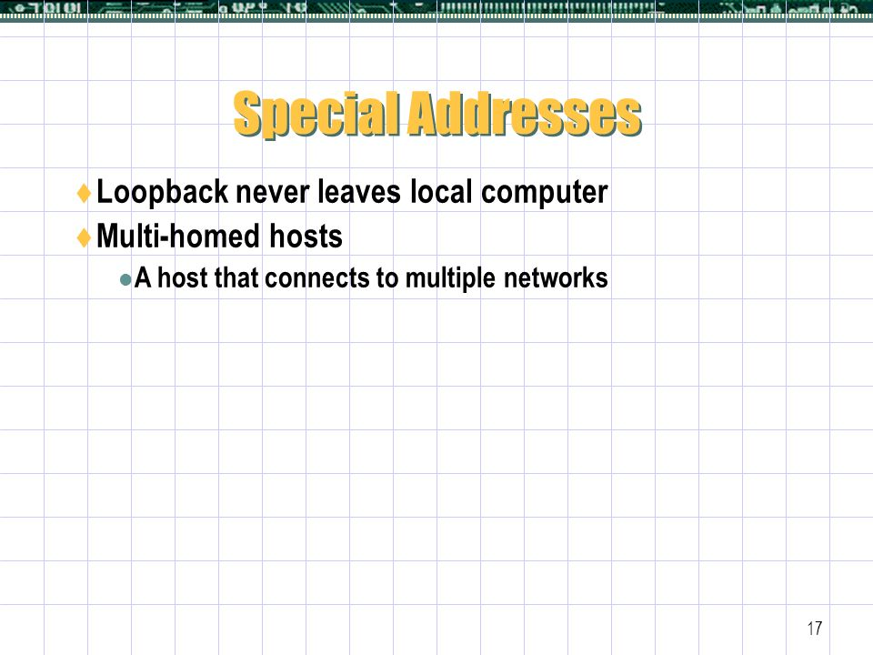 17 Special Addresses  Loopback never leaves local computer  Multi-homed hosts A host that connects to multiple networks