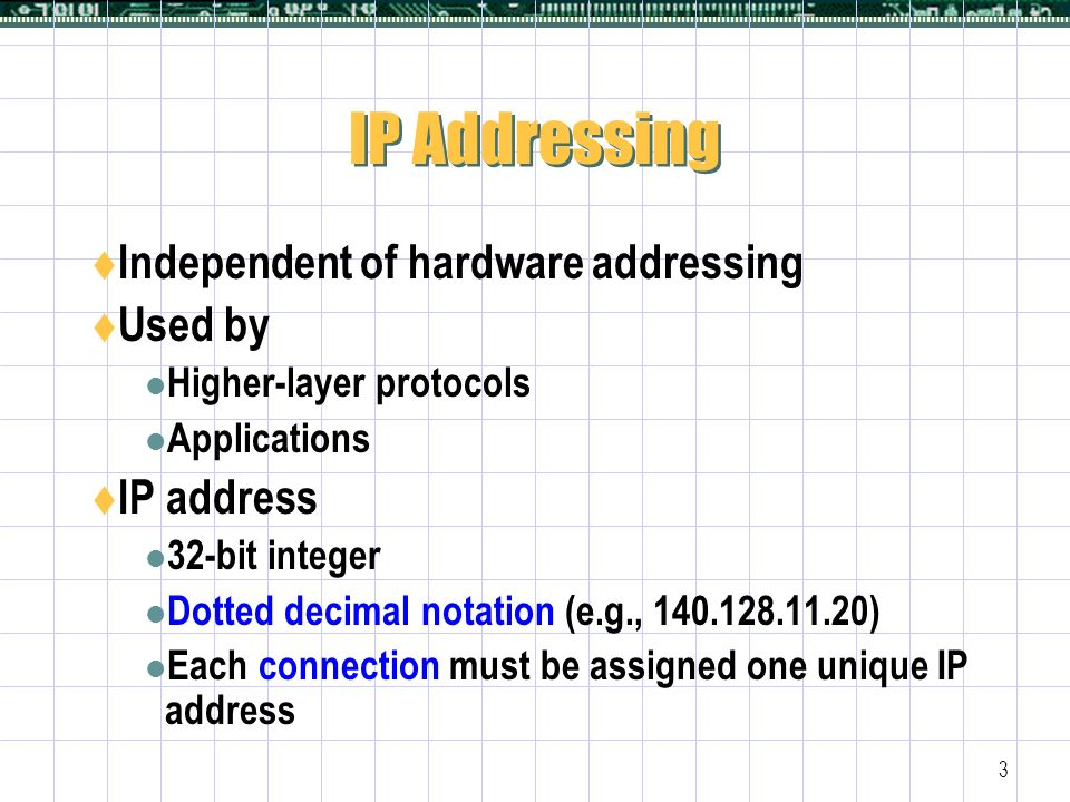 3 IP Addressing  Independent of hardware addressing  Used by Higher-layer protocols Applications  IP address 32-bit integer Dotted decimal notation (e.g., ) Each connection must be assigned one unique IP address