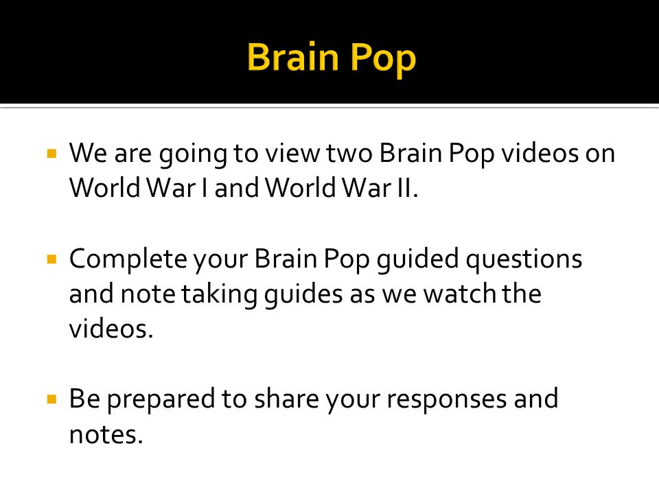  We are going to view two Brain Pop videos on World War I and World War II.