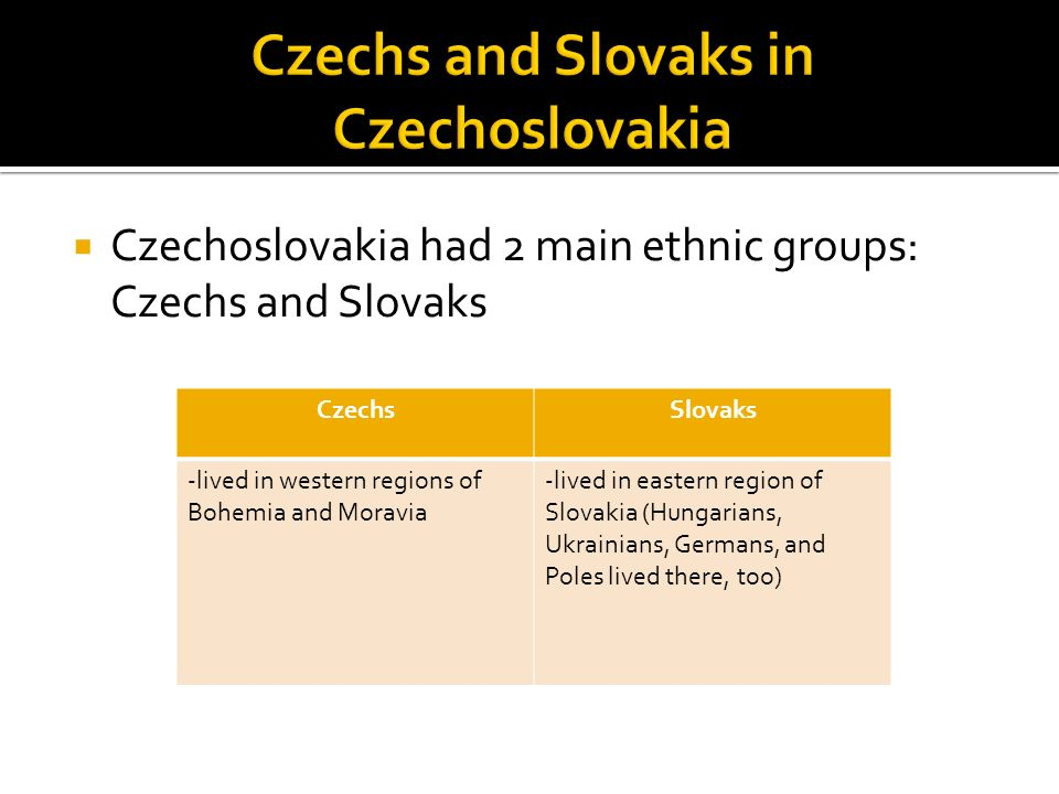  Czechoslovakia had 2 main ethnic groups: Czechs and Slovaks CzechsSlovaks -lived in western regions of Bohemia and Moravia -lived in eastern region of Slovakia (Hungarians, Ukrainians, Germans, and Poles lived there, too)